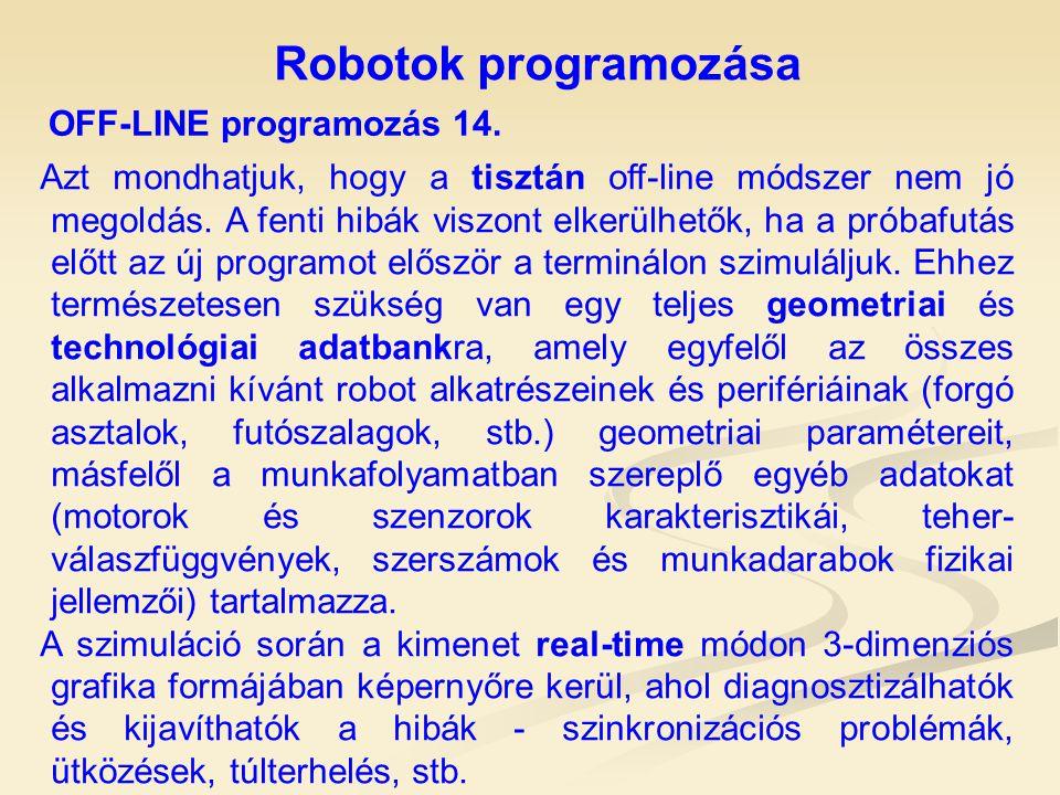 Robotok programozása OFF-LINE programozás 14. Azt mondhatjuk, hogy a tisztán off-line módszer nem jó megoldás. A fenti hibák viszont elkerülhetők, ha