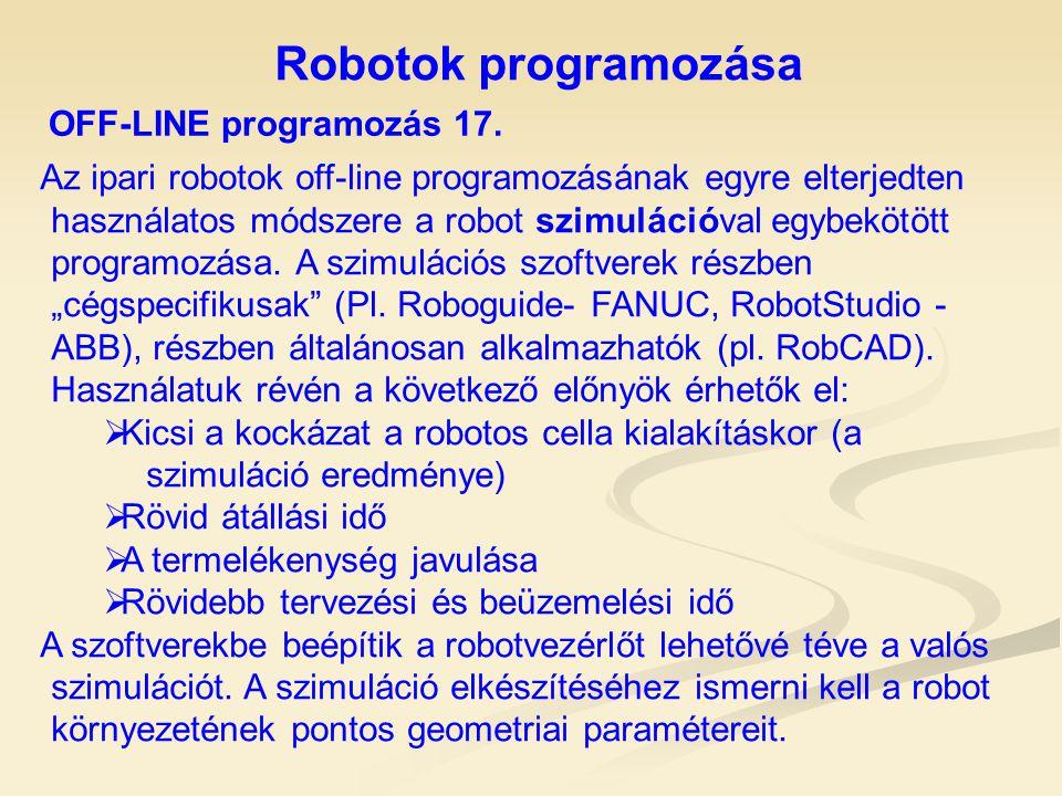 Robotok programozása OFF-LINE programozás 17. Az ipari robotok off-line programozásának egyre elterjedten használatos módszere a robot szimulációval e