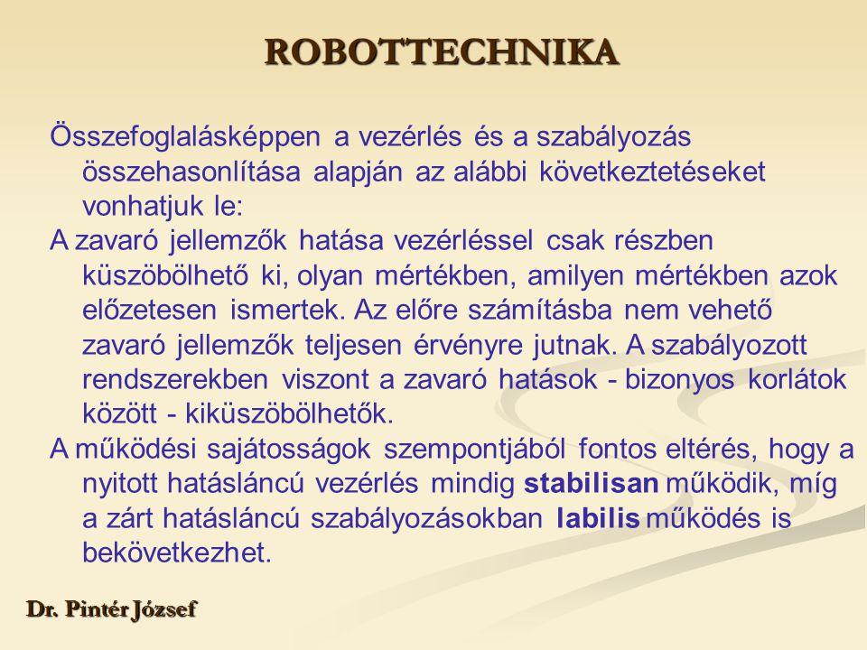 ROBOTTECHNIKA Dr. Pintér József Összefoglalásképpen a vezérlés és a szabályozás összehasonlítása alapján az alábbi következtetéseket vonhatjuk le: A z