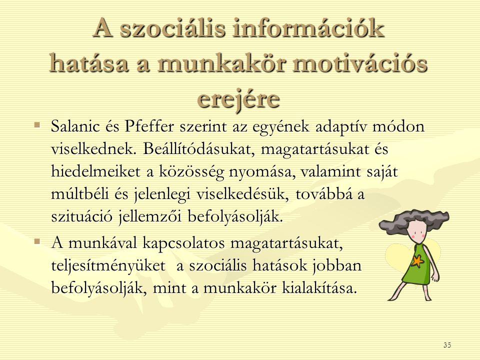 35 A szociális információk hatása a munkakör motivációs erejére  Salanic és Pfeffer szerint az egyének adaptív módon viselkednek. Beállítódásukat, ma