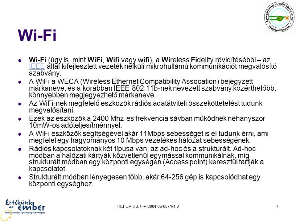 HEFOP 3.3.1–P-2004-06-0071/1.07 Wi-Fi Wi-Fi (úgy is, mint WiFi, Wifi vagy wifi), a Wireless Fidelity rövidítéséből – az IEEE által kifejlesztett vezeték nélküli mikrohullámú kommunikációt megvalósító szabvány.