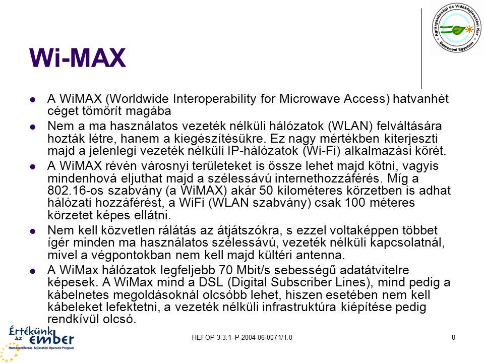 HEFOP 3.3.1–P-2004-06-0071/1.08 Wi-MAX A WiMAX (Worldwide Interoperability for Microwave Access) hatvanhét céget tömörít magába Nem a ma használatos vezeték nélküli hálózatok (WLAN) felváltására hozták létre, hanem a kiegészítésükre.