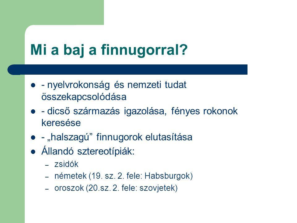 """Mi a baj a finnugorral? - nyelvrokonság és nemzeti tudat összekapcsolódása - dicső származás igazolása, fényes rokonok keresése - """"halszagú"""" finnugoro"""