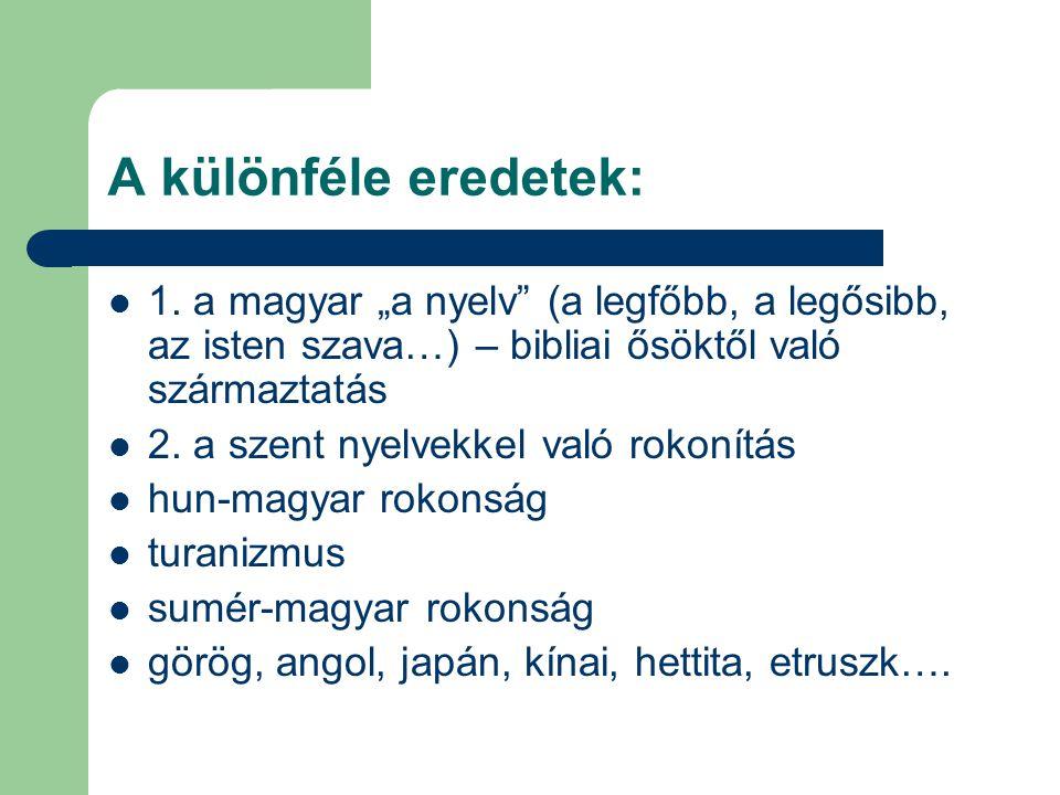 """A különféle eredetek: 1. a magyar """"a nyelv"""" (a legfőbb, a legősibb, az isten szava…) – bibliai ősöktől való származtatás 2. a szent nyelvekkel való ro"""