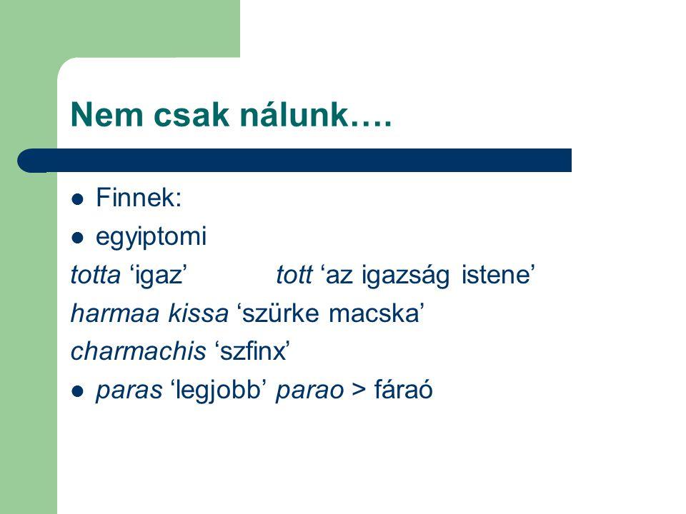 Nem csak nálunk…. Finnek: egyiptomi totta 'igaz' tott 'az igazság istene' harmaa kissa 'szürke macska' charmachis 'szfinx' paras 'legjobb'parao > fára