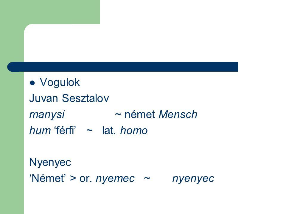 Vogulok Juvan Sesztalov manysi ~ német Mensch hum 'férfi' ~ lat. homo Nyenyec 'Német' > or. nyemec~nyenyec