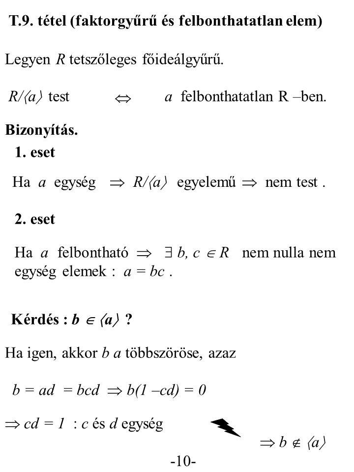 -10- T.9. tétel (faktorgyűrű és felbonthatatlan elem) Legyen R tetszőleges főideálgyűrű. Bizonyítás. R/  a  test  a felbonthatatlan R –ben. Ha a eg