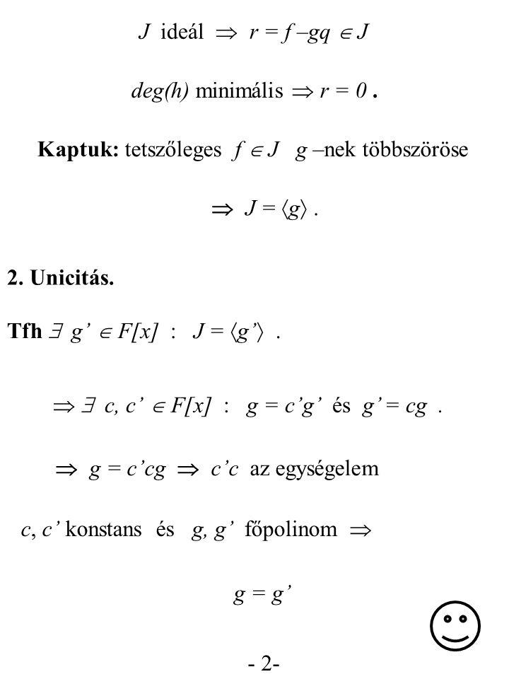 - 2- J ideál  r = f –gq  J Kaptuk: tetszőleges f  J g –nek többszöröse  J =  g . Tfh  g'  F[x] : J =  g' .  g = c'cg  c'c az egységelem c,
