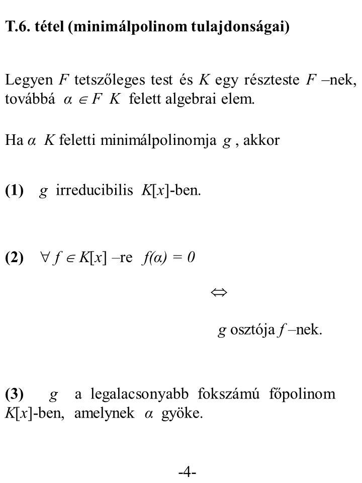 -4- T.6. tétel (minimálpolinom tulajdonságai) Legyen F tetszőleges test és K egy részteste F –nek, továbbá α  F K felett algebrai elem. (1) g irreduc
