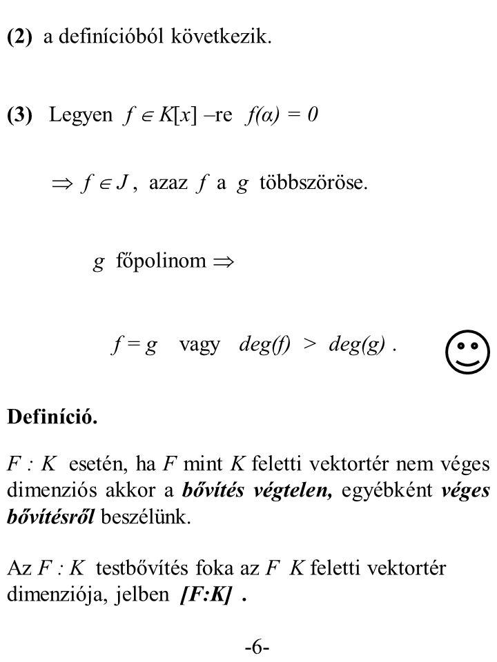 -6- (2) a definícióból következik. (3) Legyen f  K[x] –re f(α) = 0  f  J, azaz f a g többszöröse. g főpolinom  f = g vagy deg(f) > deg(g). Definíc