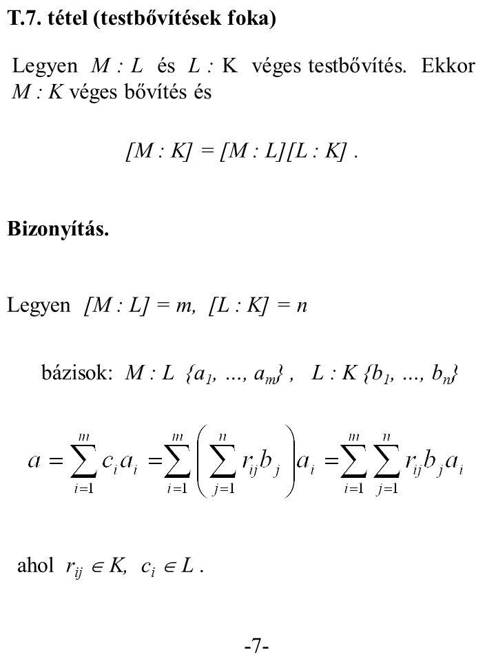 -7- T.7. tétel (testbővítések foka) Legyen M : L és L : K véges testbővítés. Ekkor M : K véges bővítés és [M : K] = [M : L][L : K]. Bizonyítás. Legyen