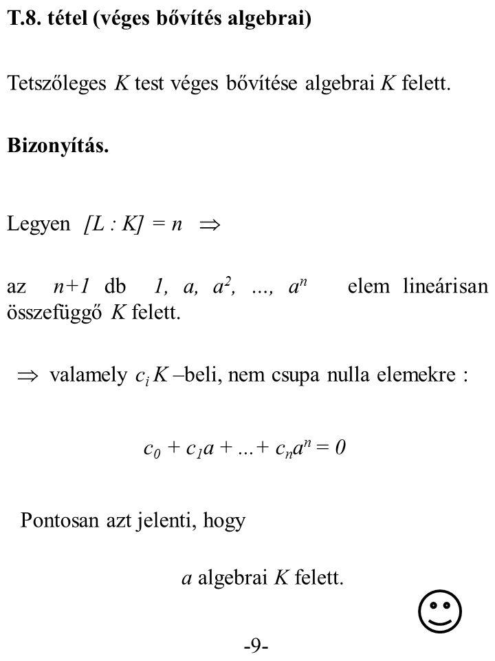 -9- T.8. tétel (véges bővítés algebrai) Tetszőleges K test véges bővítése algebrai K felett. Bizonyítás. Legyen [L : K] = n  az n+1 db 1, a, a 2, …,