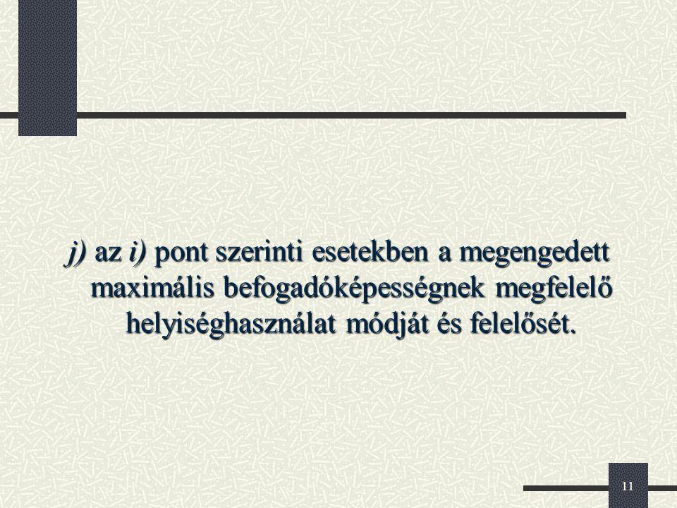 11 j) az i) pont szerinti esetekben a megengedett maximális befogadóképességnek megfelelő helyiséghasználat módját és felelősét.