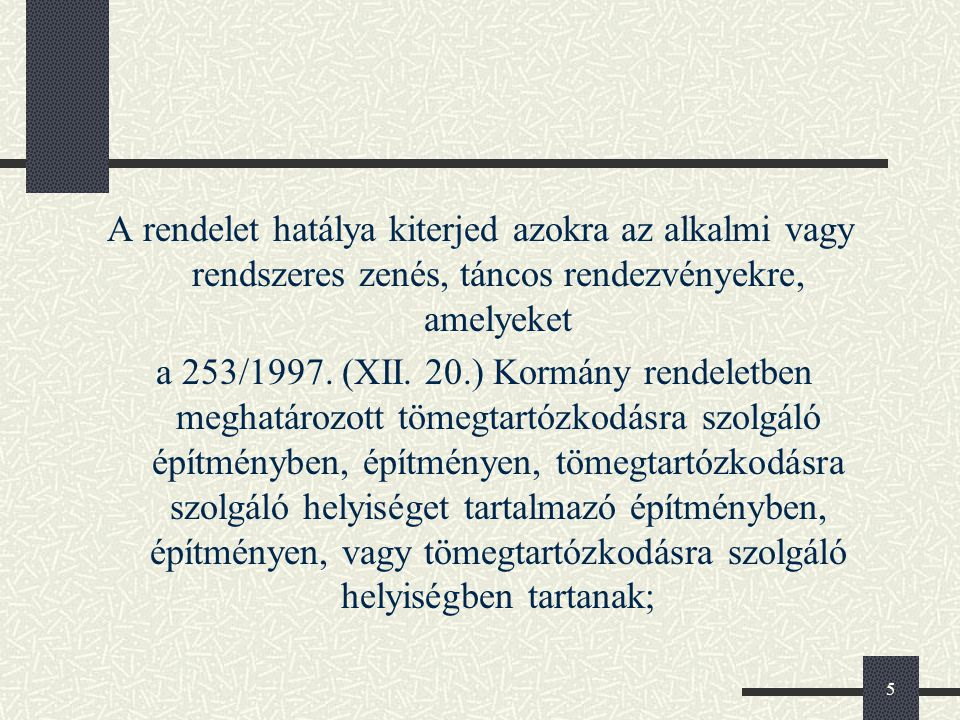 5 A rendelet hatálya kiterjed azokra az alkalmi vagy rendszeres zenés, táncos rendezvényekre, amelyeket a 253/1997. (XII. 20.) Kormány rendeletben meg