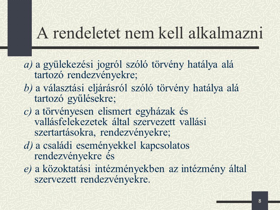 8 A rendeletet nem kell alkalmazni a) a gyülekezési jogról szóló törvény hatálya alá tartozó rendezvényekre; b) a választási eljárásról szóló törvény