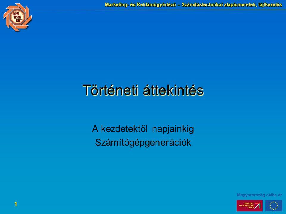 Marketing- és Reklámügyintéző – Számítástechnikai alapismeretek, fájlkezelés 1 Történeti áttekintés A kezdetektől napjainkig Számítógépgenerációk