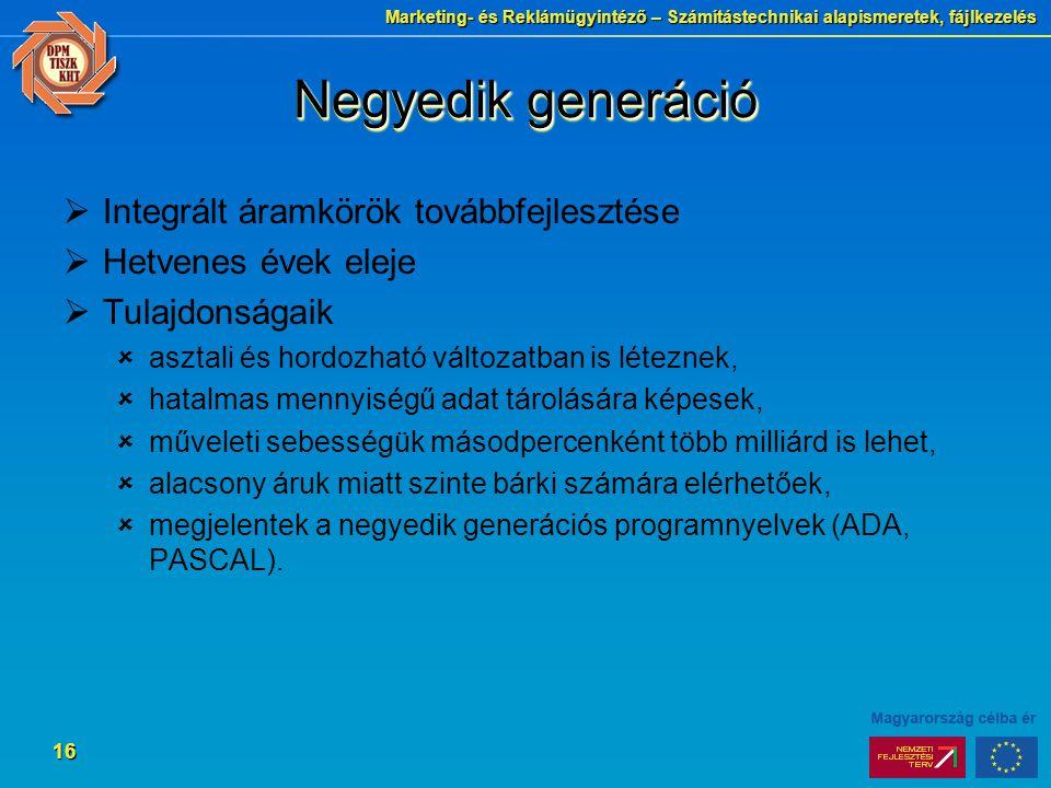 Marketing- és Reklámügyintéző – Számítástechnikai alapismeretek, fájlkezelés 16 Negyedik generáció  Integrált áramkörök továbbfejlesztése  Hetvenes