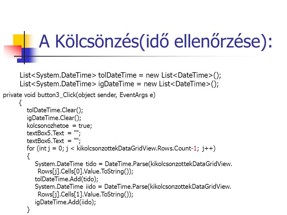A Kölcsönzés(idő ellenőrzése): List tolDateTime = new List (); List igDateTime = new List (); private void button3_Click(object sender, EventArgs e) { tolDateTime.Clear(); igDateTime.Clear(); kolcsonozhetoe = true; textBox5.Text = ; textBox6.Text = ; for (int j = 0; j < kikolcsonzottekDataGridView.Rows.Count-1; j++) { System.DateTime tido = DateTime.Parse(kikolcsonzottekDataGridView.