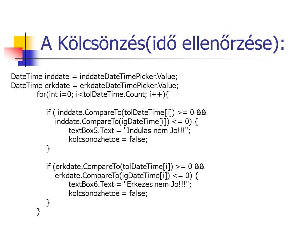 A Kölcsönzés(idő ellenőrzése): DateTime inddate = inddateDateTimePicker.Value; DateTime erkdate = erkdateDateTimePicker.Value; for(int i=0; i<tolDateTime.Count; i++){ if ( inddate.CompareTo(tolDateTime[i]) >= 0 && inddate.CompareTo(igDateTime[i]) <= 0) { textBox5.Text = Indulas nem Jo!!! ; kolcsonozhetoe = false; } if (erkdate.CompareTo(tolDateTime[i]) >= 0 && erkdate.CompareTo(igDateTime[i]) <= 0) { textBox6.Text = Erkezes nem Jo!!! ; kolcsonozhetoe = false; }