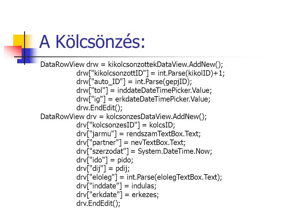 A Kölcsönzés: DataRowView drw = kikolcsonzottekDataView.AddNew(); drw[ kikolcsonzottID ] = int.Parse(kikolID)+1; drw[ auto_ID ] = int.Parse(gepjID); drw[ tol ] = inddateDateTimePicker.Value; drw[ ig ] = erkdateDateTimePicker.Value; drw.EndEdit(); DataRowView drv = kolcsonzesDataView.AddNew(); drv[ kolcsonzesID ] = kolcsID; drv[ jarmu ] = rendszamTextBox.Text; drv[ partner ] = nevTextBox.Text; drv[ szerzodat ] = System.DateTime.Now; drv[ ido ] = pido; drv[ dij ] = pdij; drv[ eloleg ] = int.Parse(elolegTextBox.Text); drv[ inddate ] = indulas; drv[ erkdate ] = erkezes; drv.EndEdit();