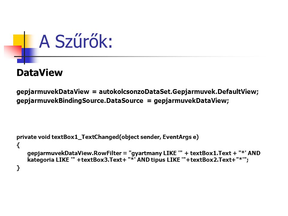 DataView gepjarmuvekDataView = autokolcsonzoDataSet.Gepjarmuvek.DefaultView; gepjarmuvekBindingSource.DataSource = gepjarmuvekDataView; private void textBox1_TextChanged(object sender, EventArgs e) { gepjarmuvekDataView.RowFilter = gyartmany LIKE + textBox1.Text + * AND kategoria LIKE +textBox3.Text+ * AND tipus LIKE +textBox2.Text+ * ; }