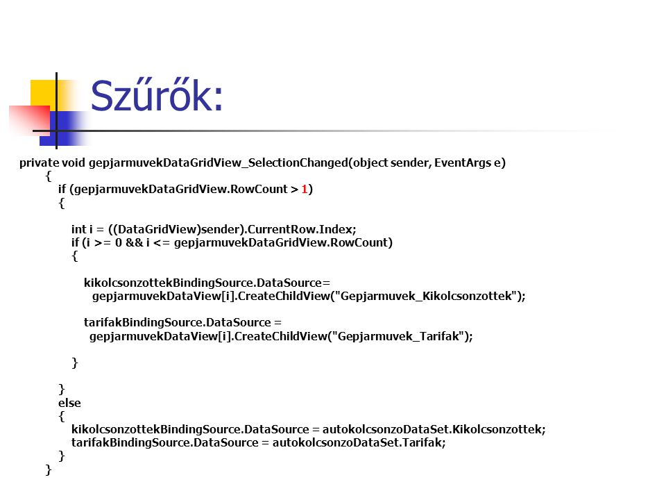 Szűrők: private void gepjarmuvekDataGridView_SelectionChanged(object sender, EventArgs e) { if (gepjarmuvekDataGridView.RowCount > 1) { int i = ((DataGridView)sender).CurrentRow.Index; if (i >= 0 && i <= gepjarmuvekDataGridView.RowCount) { kikolcsonzottekBindingSource.DataSource= gepjarmuvekDataView[i].CreateChildView( Gepjarmuvek_Kikolcsonzottek ); tarifakBindingSource.DataSource = gepjarmuvekDataView[i].CreateChildView( Gepjarmuvek_Tarifak ); } else { kikolcsonzottekBindingSource.DataSource = autokolcsonzoDataSet.Kikolcsonzottek; tarifakBindingSource.DataSource = autokolcsonzoDataSet.Tarifak; }