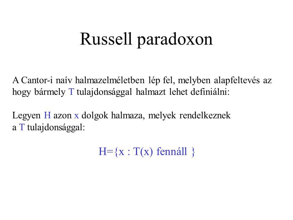 Russell paradoxon Legyen T(x) a halmazok körében az a tulajdonság, hogy T(x) = az x halmaz nem tartalmazza önmagát elemként (gondolhatunk ezekre a halmazokra mint jó halmazokra) Definició: Legyen S a jó halmazok halmaza: S(X)={x : T(X)} azaz S(x) = {x : x halmaz, es x nem tartalmazza önmagát elemként}