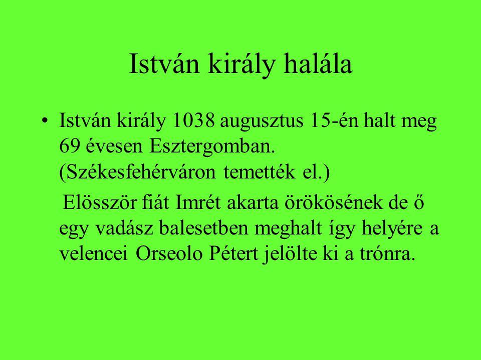 István király halála István király 1038 augusztus 15-én halt meg 69 évesen Esztergomban. (Székesfehérváron temették el.) Elösször fiát Imrét akarta ör