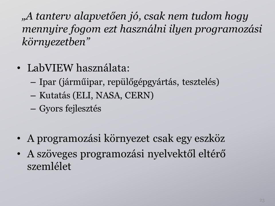 """23 """"A tanterv alapvetően jó, csak nem tudom hogy mennyire fogom ezt használni ilyen programozási környezetben LabVIEW használata: – Ipar (járműipar, repülőgépgyártás, tesztelés) – Kutatás (ELI, NASA, CERN) – Gyors fejlesztés A programozási környezet csak egy eszköz A szöveges programozási nyelvektől eltérő szemlélet"""