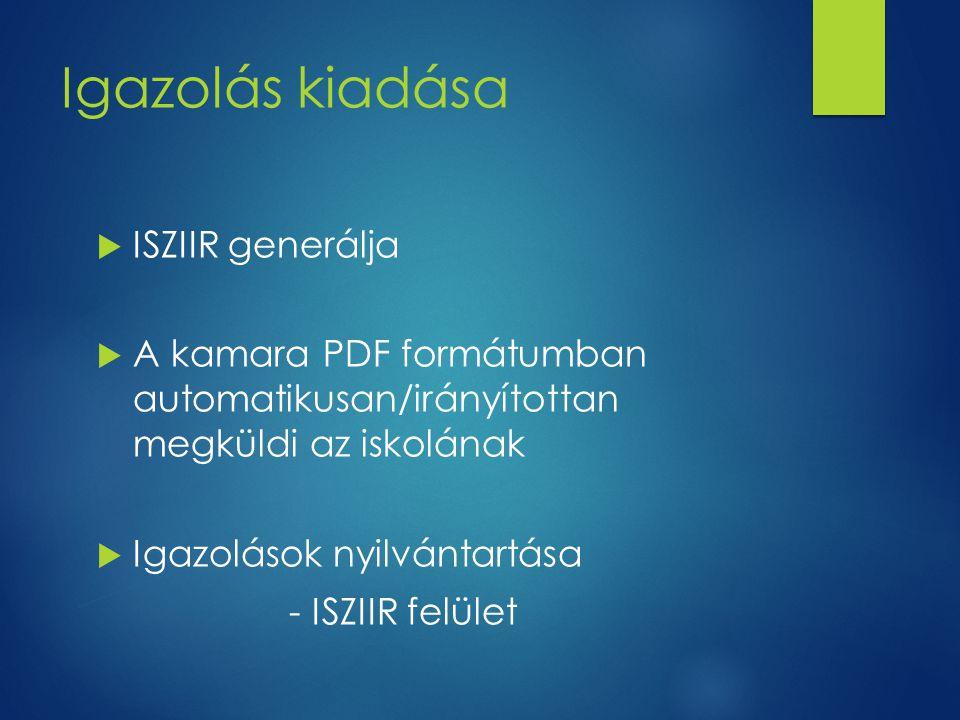 Igazolás kiadása  ISZIIR generálja  A kamara PDF formátumban automatikusan/irányítottan megküldi az iskolának  Igazolások nyilvántartása - ISZIIR felület