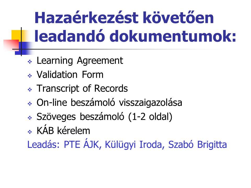 Hazaérkezést követően leadandó dokumentumok:  Learning Agreement  Validation Form  Transcript of Records  On-line beszámoló visszaigazolása  Szöveges beszámoló (1-2 oldal)  KÁB kérelem Leadás: PTE ÁJK, Külügyi Iroda, Szabó Brigitta