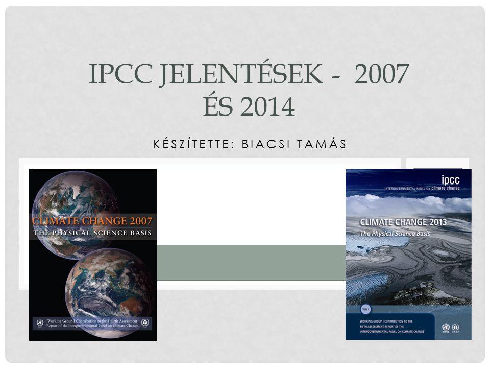 KÉSZÍTETTE: BIACSI TAMÁS IPCC JELENTÉSEK - 2007 ÉS 2014