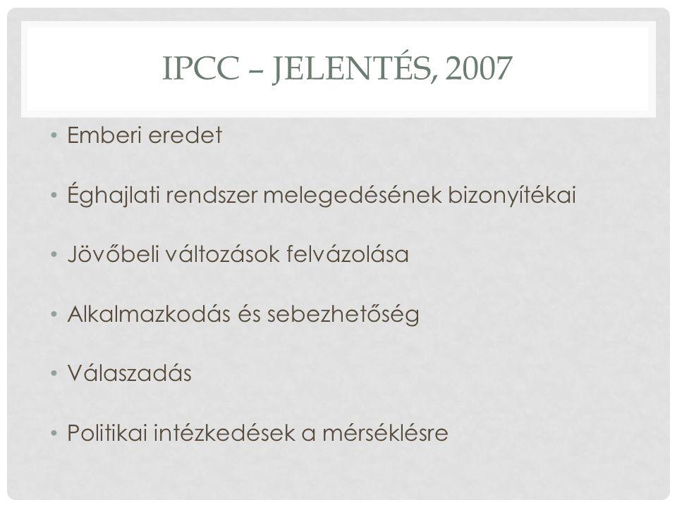 IPCC – JELENTÉS, 2007 Emberi eredet Éghajlati rendszer melegedésének bizonyítékai Jövőbeli változások felvázolása Alkalmazkodás és sebezhetőség Válaszadás Politikai intézkedések a mérséklésre