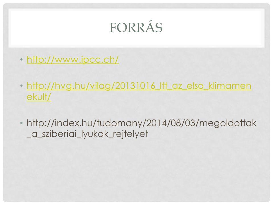 FORRÁS http://www.ipcc.ch/ http://hvg.hu/vilag/20131016_Itt_az_elso_klimamen ekult/ http://hvg.hu/vilag/20131016_Itt_az_elso_klimamen ekult/ http://index.hu/tudomany/2014/08/03/megoldottak _a_sziberiai_lyukak_rejtelyet