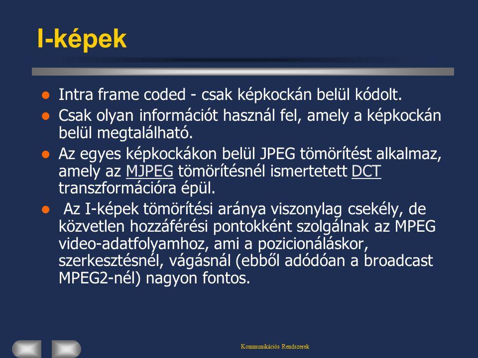 Kommunikációs Rendszerek I-képek Intra frame coded - csak képkockán belül kódolt.