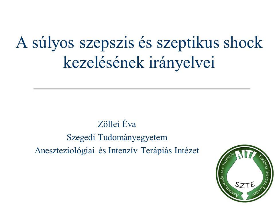 A súlyos szepszis és szeptikus shock kezelésének irányelvei Zöllei Éva Szegedi Tudományegyetem Aneszteziológiai és Intenzív Terápiás Intézet