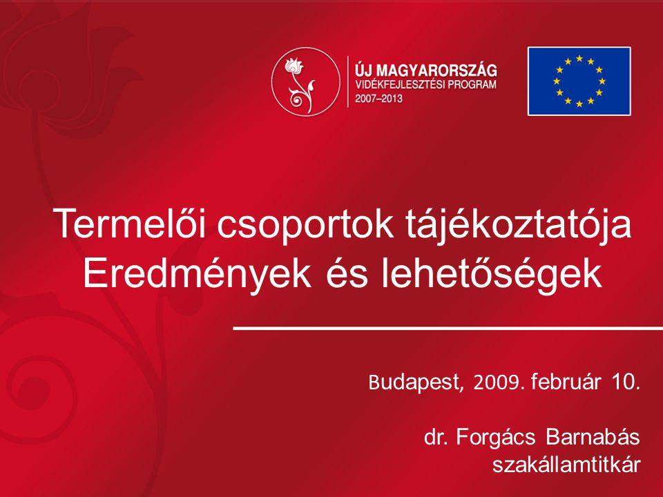 Termelői csoportok tájékoztatója Eredmények és lehetőségek B udapest, 2009. február 10. dr. Forgács Barnabás szakállamtitkár