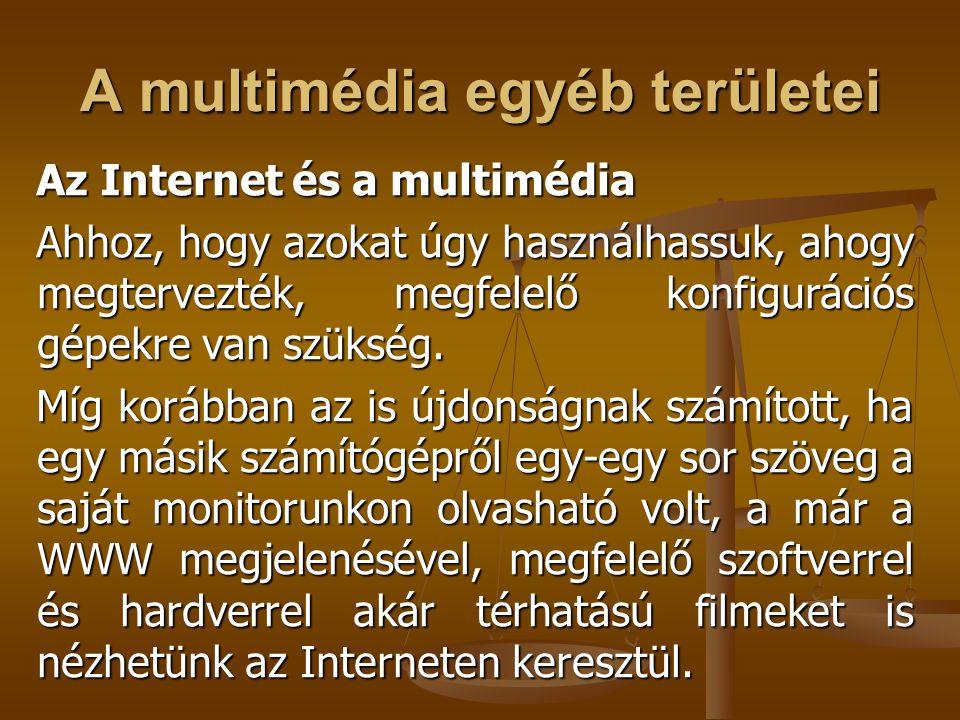 A multimédia egyéb területei Az Internet és a multimédia Ahhoz, hogy azokat úgy használhassuk, ahogy megtervezték, megfelelő konfigurációs gépekre van