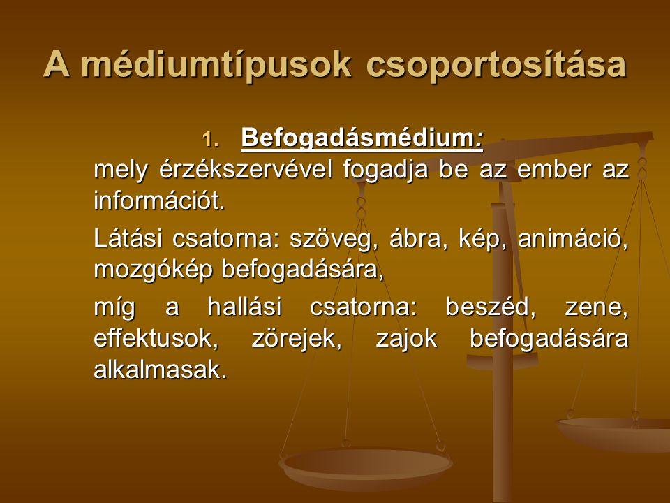 A médiumtípusok csoportosítása 1. Befogadásmédium: mely érzékszervével fogadja be az ember az információt. Látási csatorna: szöveg, ábra, kép, animáci