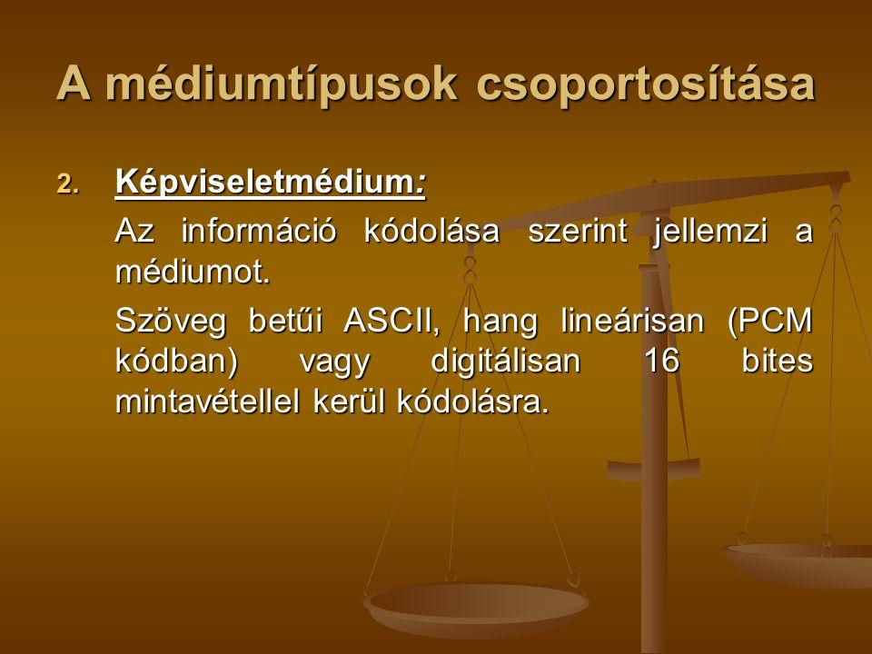 A médiumtípusok csoportosítása 2. Képviseletmédium: Az információ kódolása szerint jellemzi a médiumot. Szöveg betűi ASCII, hang lineárisan (PCM kódba