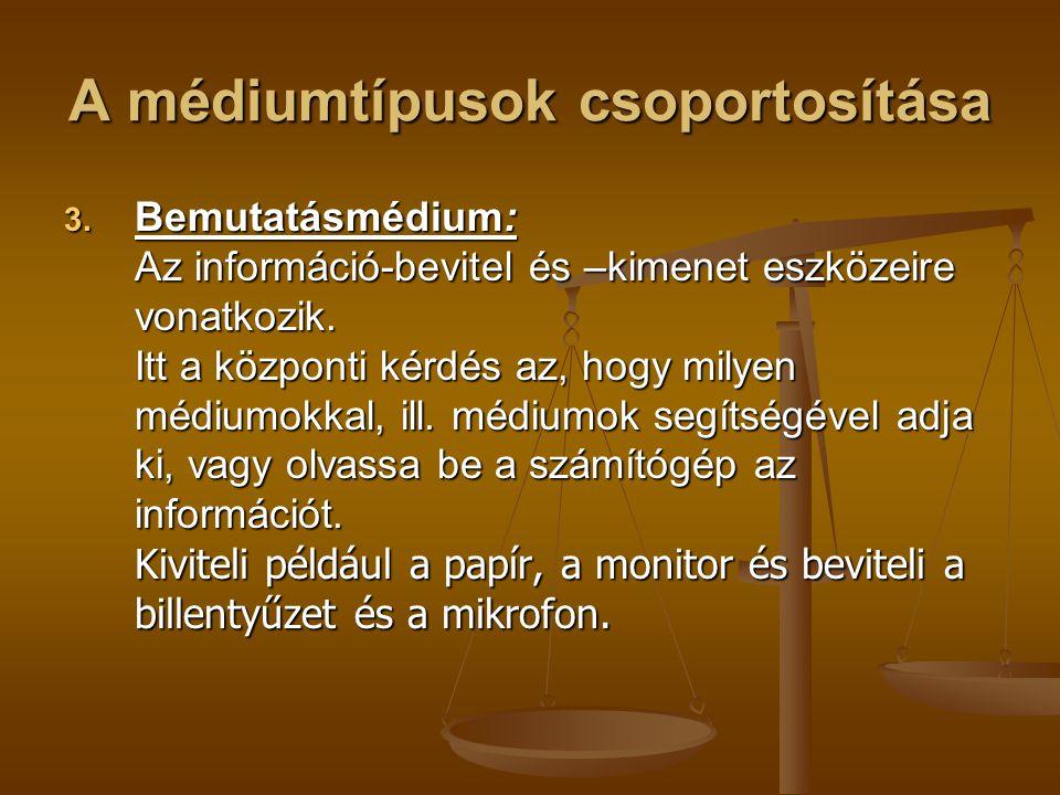 A médiumtípusok csoportosítása 3. Bemutatásmédium: Az információ-bevitel és –kimenet eszközeire vonatkozik. Itt a központi kérdés az, hogy milyen médi