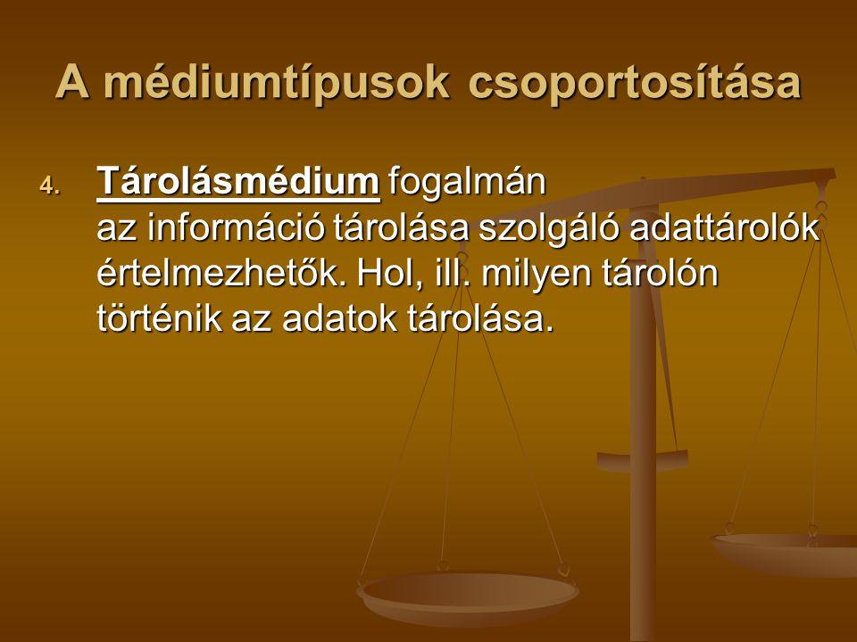 A médiumtípusok csoportosítása 4. Tárolásmédium fogalmán az információ tárolása szolgáló adattárolók értelmezhetők. Hol, ill. milyen tárolón történik
