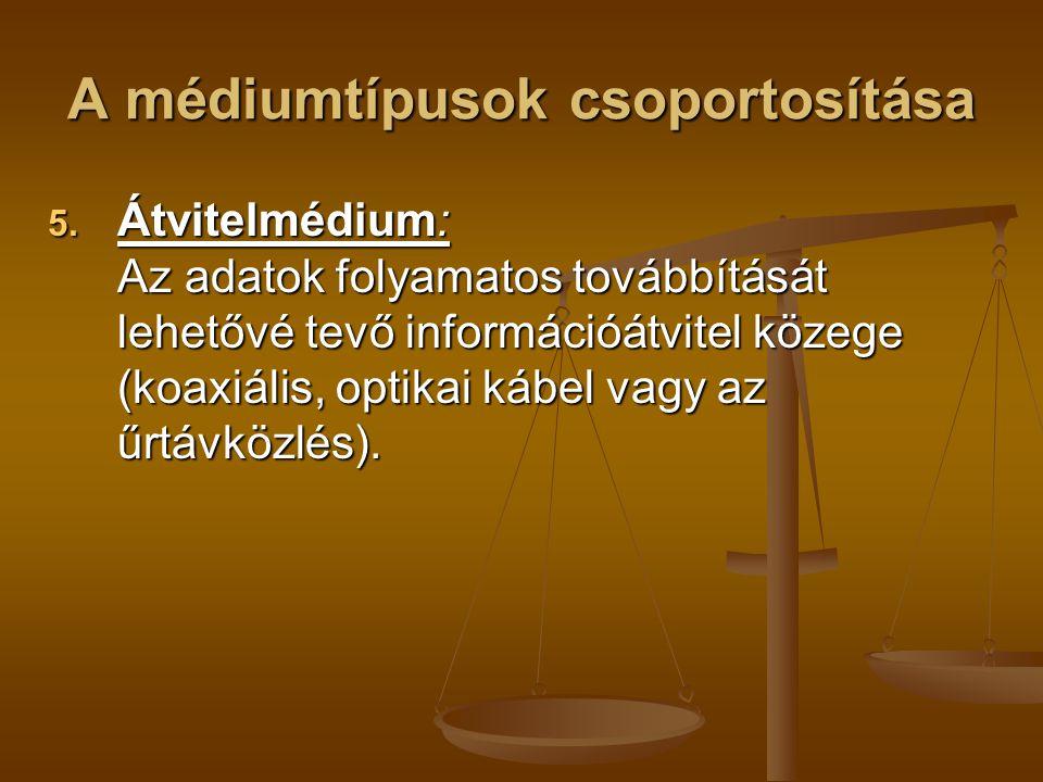 A médiumtípusok csoportosítása 5. Átvitelmédium: Az adatok folyamatos továbbítását lehetővé tevő információátvitel közege (koaxiális, optikai kábel va