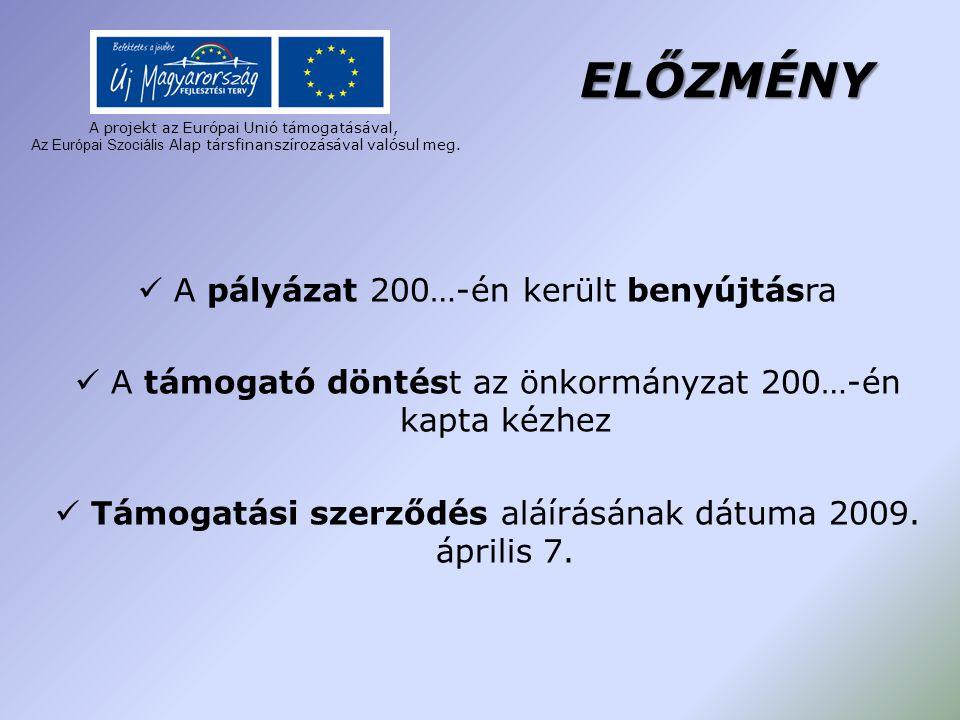 ELŐZMÉNY A pályázat 200…-én került benyújtásra A támogató döntést az önkormányzat 200…-én kapta kézhez Támogatási szerződés aláírásának dátuma 2009. á