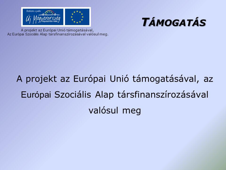 T ÁMOGATÁS A projekt az Európai Unió támogatásával, a z Európai Szociális Alap társfinanszírozásával valósul meg A projekt az Európai Unió támogatásáv