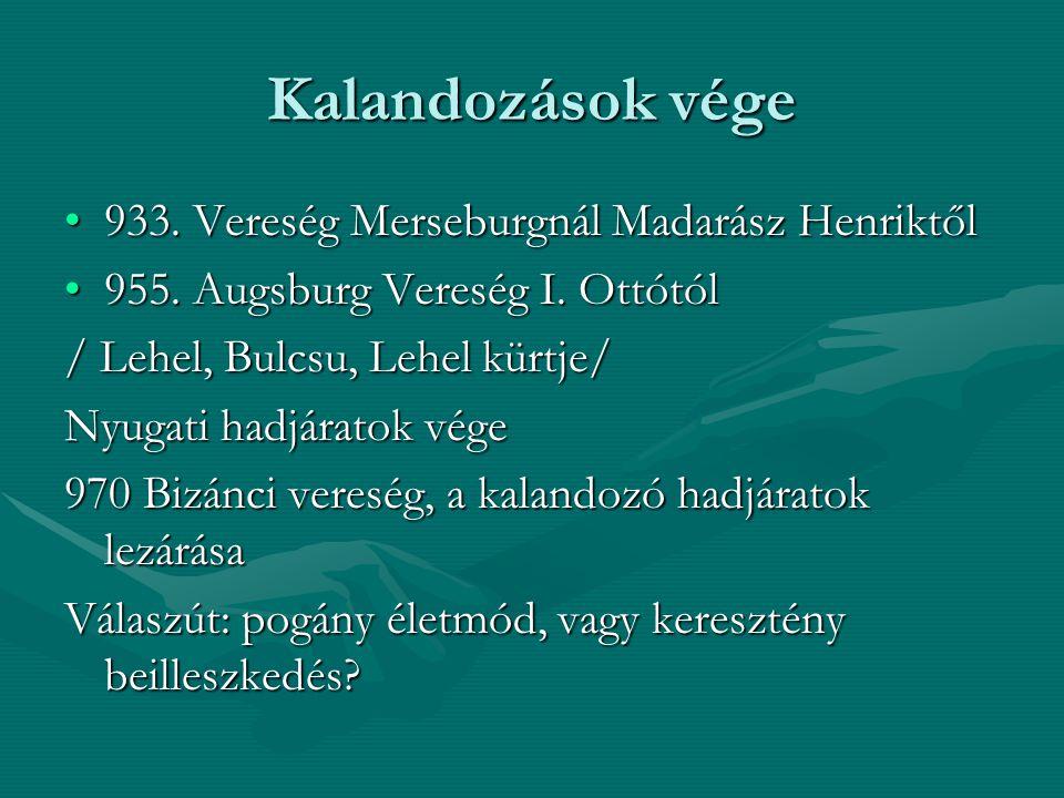 Kalandozások vége 933. Vereség Merseburgnál Madarász Henriktől933. Vereség Merseburgnál Madarász Henriktől 955. Augsburg Vereség I. Ottótól955. Augsbu