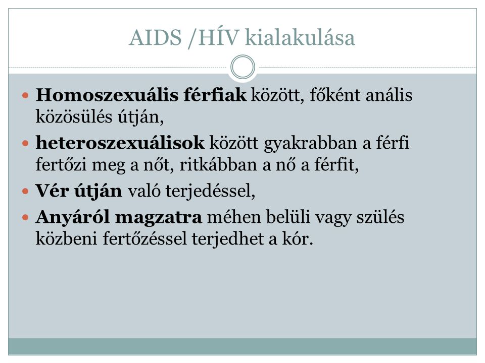 AIDS /HÍV kialakulása Homoszexuális férfiak között, főként anális közösülés útján, heteroszexuálisok között gyakrabban a férfi fertőzi meg a nőt, ritkábban a nő a férfit, Vér útján való terjedéssel, Anyáról magzatra méhen belüli vagy szülés közbeni fertőzéssel terjedhet a kór.