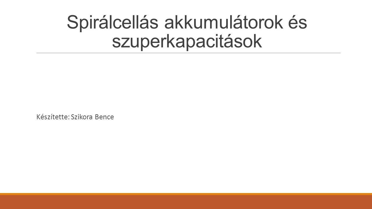 Spirálcellás akkumulátorok és szuperkapacitások Készítette: Szikora Bence