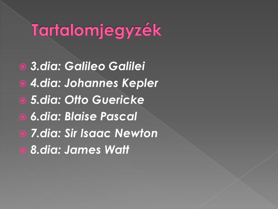  3.dia: Galileo Galilei  4.dia: Johannes Kepler  5.dia: Otto Guericke  6.dia: Blaise Pascal  7.dia: Sir Isaac Newton  8.dia: James Watt