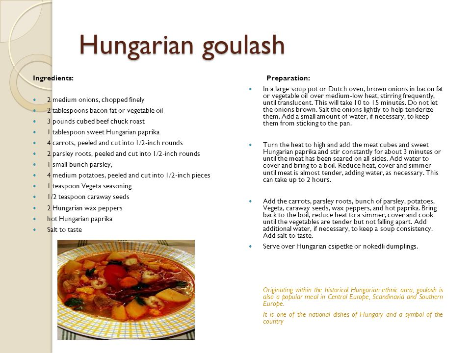 Hungarian goulash Ingredients: 2 medium onions, chopped finely 2 tablespoons bacon fat or vegetable oil 3 pounds cubed beef chuck roast 1 tablespoon s